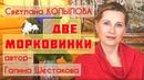 «ДВЕ МОРКОВИНКИ» Рассказ Галины Шестаковой в прочтении Светланы Копыловой