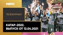 Катар-2022. Тележурнал. Выпуск от 12.04.2021
