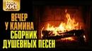 Вечер у камина - Сборник душевных песен. Красивые песни для души