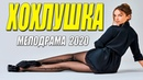 Свежак 2020 взорвал ютуб - ХОХЛУШКА - Русские мелодрамы 2020 новинки HD 1080P