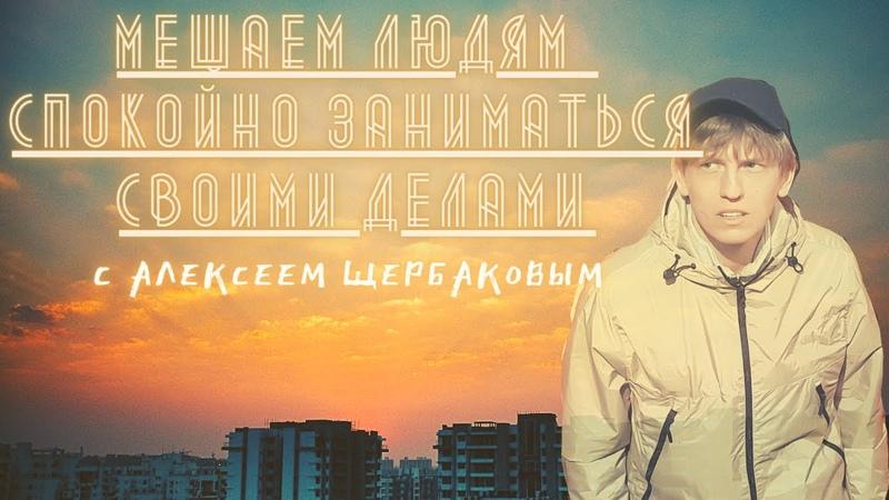 МЕШАЕМ ЛЮДЯМ спокойно заниматься своими делами с Алексеем Щербаковым (2ой выпуск)