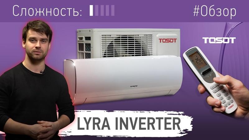 Обзор кондиционера LYRA Inverter R32 от бренда TOSOT