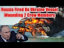 Russia fires on Ukrainan vessels, wounding 2 and rising tensions Russia Ukraine Conflict
