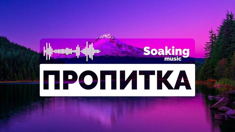 Пропитка ♫ Музыка для Молитвы и Поклонения ▸ Soaking Music